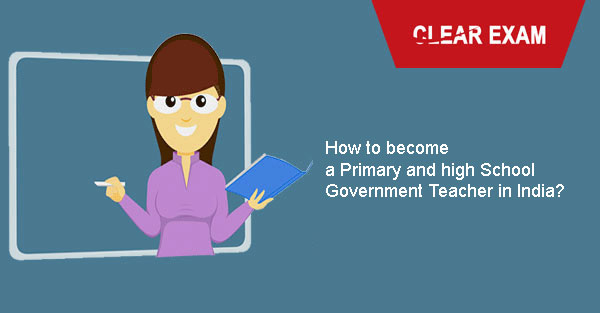How to become a Primary and high School Government Teacher in India?