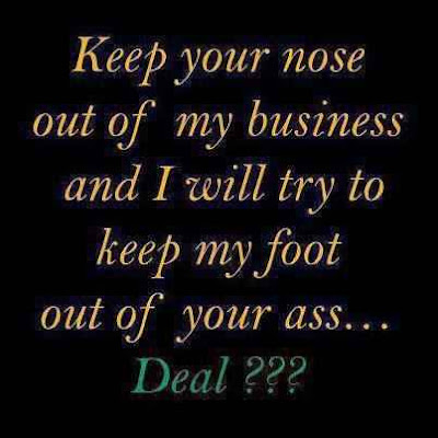 keep your nose out of my business and i will try to keep my foot out of your ass deal