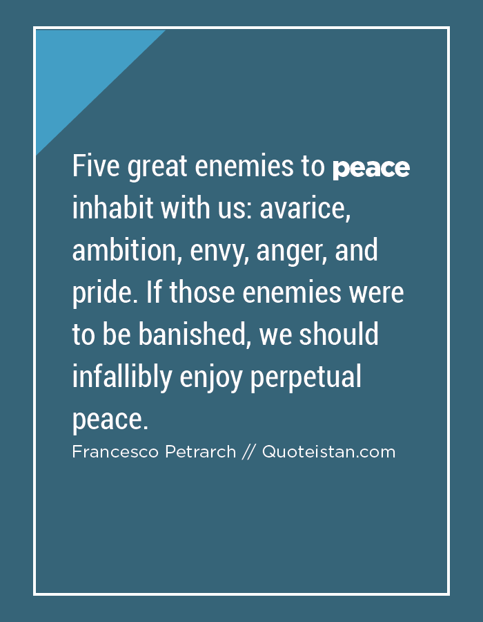 Five great enemies to peace inhabit with us, avarice, ambition, envy, anger, and pride. If those enemies were to be banished, we should infallibly enjoy perpetual peace.