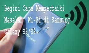 Begini Cara Memperbaiki Masalah  Wi-Fi di Samsung Galaxy S9/S9+1