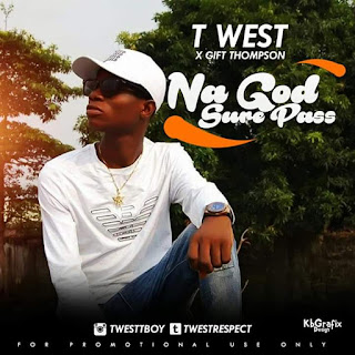 Music:T-WEST X GIFT THOMPSON – NA GOD SURE PASS