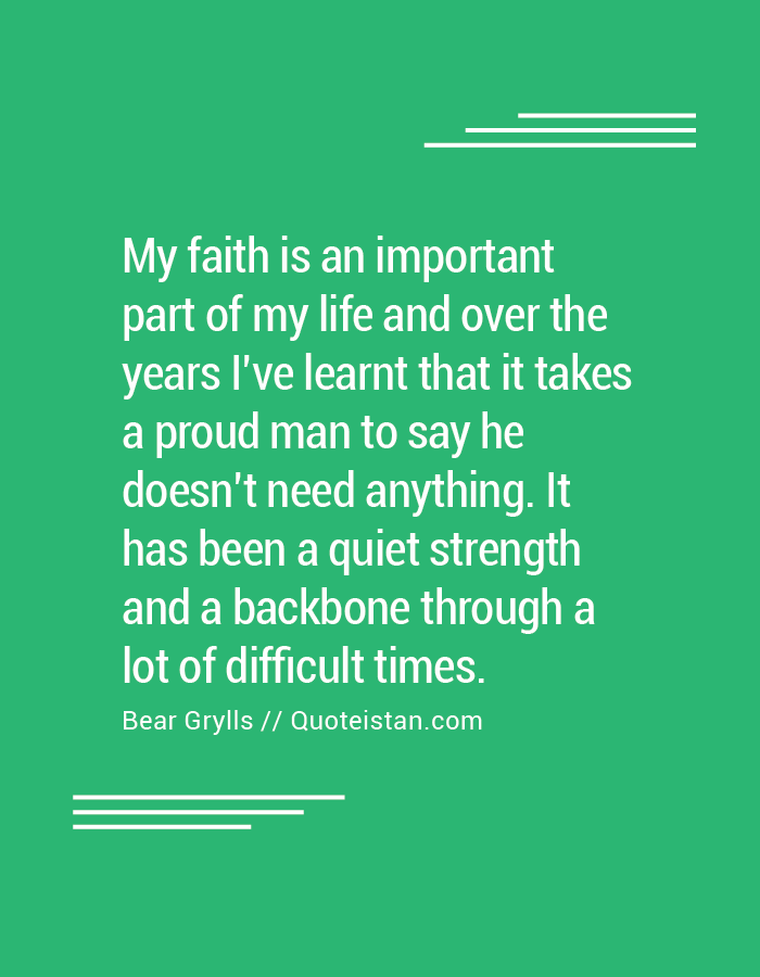My faith is an important part of my life and over the years I've learnt that it takes a proud man to say he doesn't need anything. It has been a quiet strength and a backbone through a lot of difficult times.