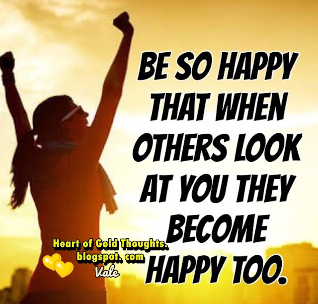 Be so happy  than when other look at you  they become happy too.
