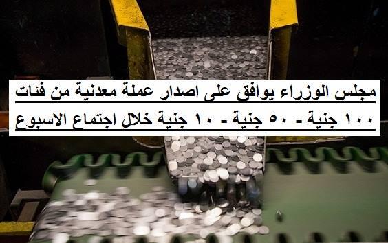 موافقة مجلس الوزراء على اصدار عملة معدنية من فئة 100 جنية و50 جنية و10 جنية بعد اجتماعة الاسبوعى