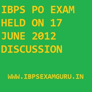 IBPS PO EXAM HELD ON 17 JUNE 2012 DISCUSSION