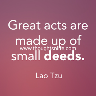 Kindness Quotes- Great acts are made up of small deeds. - Lao Tzu
