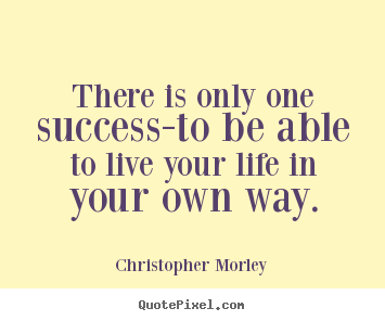 quotes about live you life: There is only one success-to be able to live your life in your own way.