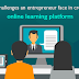 Major challenges an entrepreneur face in creating an online learning platform
