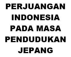 PERJUANGAN INDONESIA PADA MASA PENDUDUKAN JEPANG