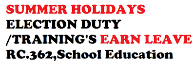 RC.362, SUMMER HOLIDAYS ELECTION DUTY /TRAINING'S EARN LEAVE    School Education – Drafting of teaching staff during summer vacation for Election duty/ enumeration censes / Training etc., Mission Mode Project in School Education – Orders Issued -Reg.