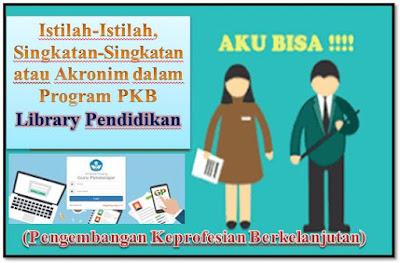 Istilah-Istilah, Singkatan-Singkatan atau Akronim dalam Program PKB (Pengembangan Keprofesian Berkelanjutan) library pendidikan