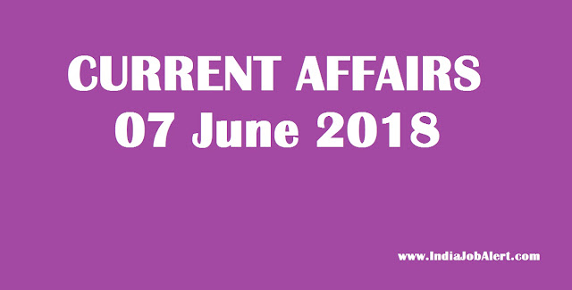 07 June 2018 Today Current Affairs