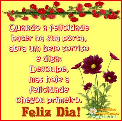 Quando a felicidade bater na sua porta, abra um belo sorriso e diga: Desculpe, mas hoje a felicidade chegou primeiro.