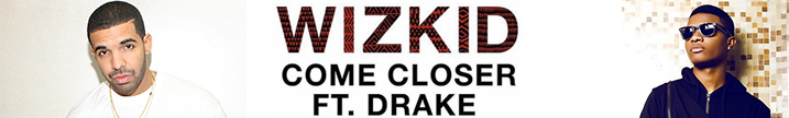 http://www.skeneth-news.com/2017/04/wizkid-come-closer-featdrake.html