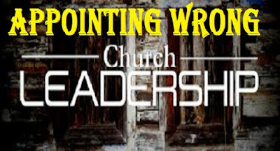 The Danger In Appointing Wrong Leadership In The Church
