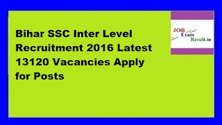 Bihar SSC Inter Level Recruitment 2016 Latest 13120 Vacancies Apply for Posts
