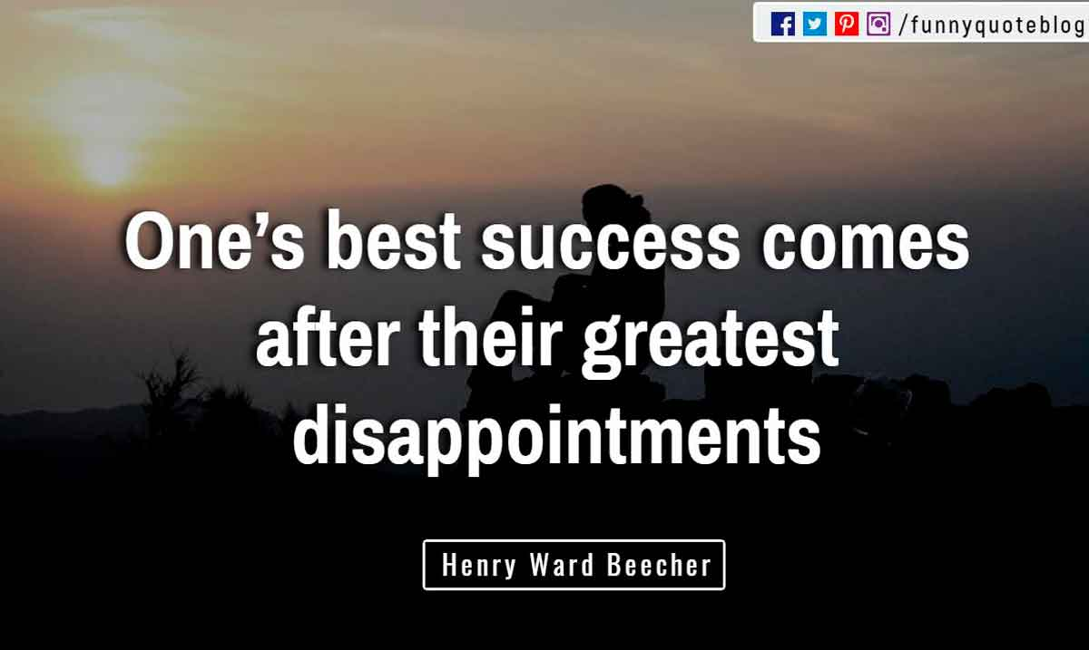 �One�s best success comes after their greatest disappointments.� ? Henry Ward Beecher Quote