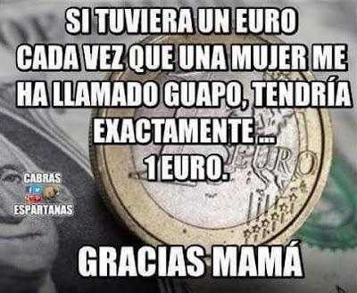 Si tuviera un euro por cada vez que una mujer me ha llamado guapo,tendría exactamente un euro, gracias mamá