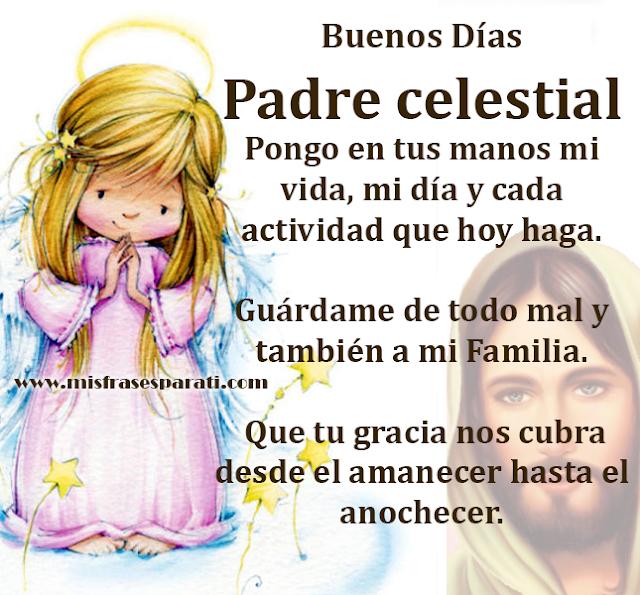 Buenos Días Padre celestial  Pongo en tus manos mi vida, mi día y cada actividad que hoy haga.  Guárdame de todo mal y también a mi Familia. Que tu gracia nos cubra desde el amanecer hasta el anochecer.