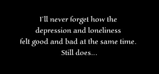 I'll never forget how the depression and loneliness felt good and bad at the same time. Still does