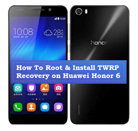 How To Root & Install TWRP Recovery on Huawei Honor 6 - Kbloghub