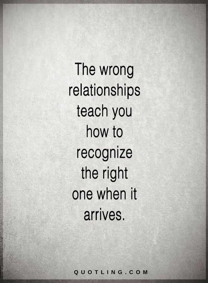 The Wrong Relationships Teach You How To Recognize The Right One
