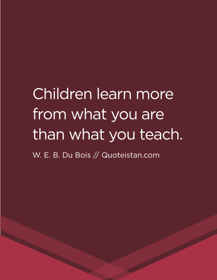 Children learn more from what you are than what you teach.