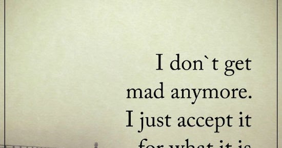 101 Quotes About Everything: I Don't Get Mad Anymore. I