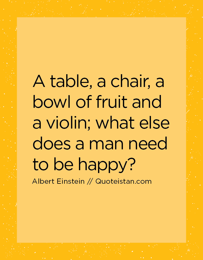 A table, a chair, a bowl of fruit and a violin; what else does a man need to be happy.