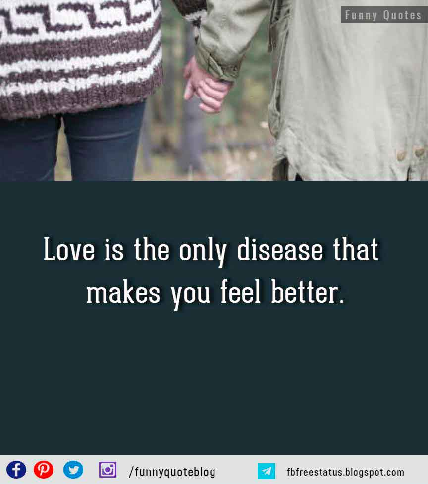 Love is the only disease that makes you feel better. - (attributed to Sam Shepard)