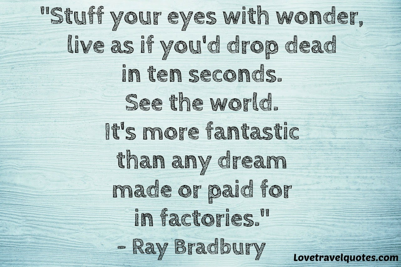 Stuff your eyes with wonder, live as if you'd drop dead in ten seconds See the world It's more fantastic than any dream made or paid for in factories