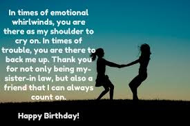Happy Birthday wishes for sister in law: in times of emotional whirlwinds, you are there as my shoulder to cry on