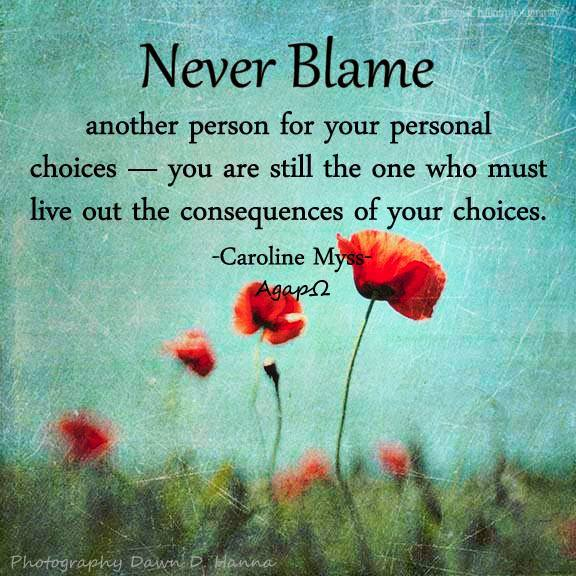 Never blame another person for your personal choices — you are still the one who must live out the consequences of your choices.