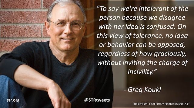 "Quote from Greg Koukl in the book ""Relativism: Feet Firmly Planted In Mid-Air"": ""To say we're intolerant of the person because we disagree with her idea is confused. On this view of tolerance, no idea or behavior can be opposed, regardless of how graciously, without inviting the charge of incivility."""