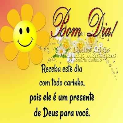 Bom Dia! Receba este dia com todo carinho, pois ele é um presente  de Deus para você.