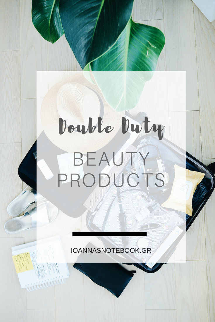 How to pack lightly and simplify your beauty routine with these double-duty products | Ioanna's Notebook