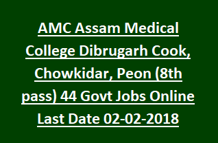 AMC Assam Medical College Dibrugarh Cook, Chowkidar, Peon (8th pass) 44 Govt Jobs Apply Online Last Date 02-02-2018