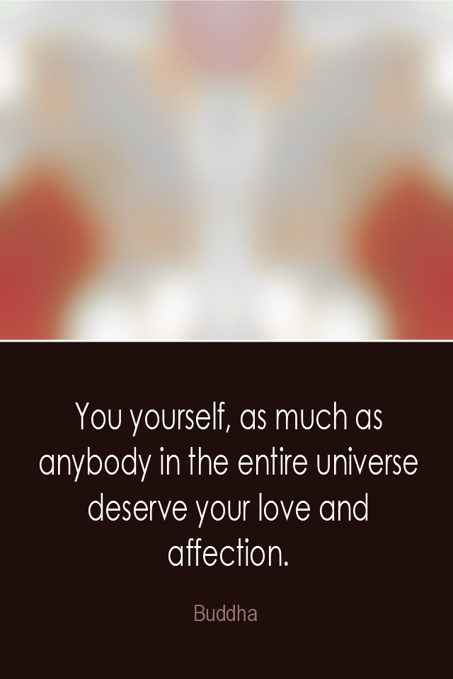 visual quote - image quotation: You yourself, as much as anybody in the entire universe deserve your love and affection. - Buddha