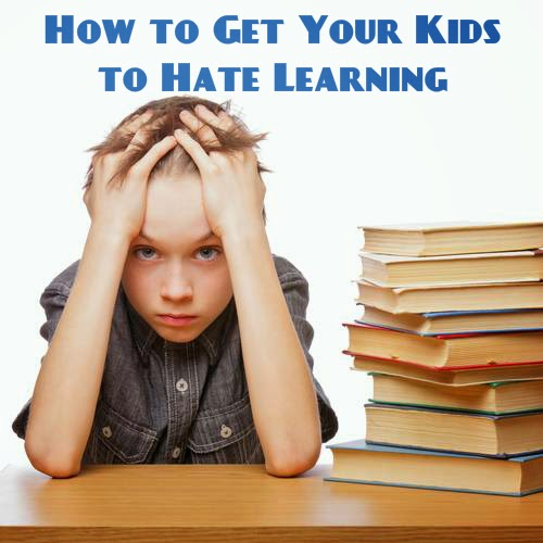 A step-by-step instructional post on how to get your kids to hate learning, written by a mom who has successfully done it.