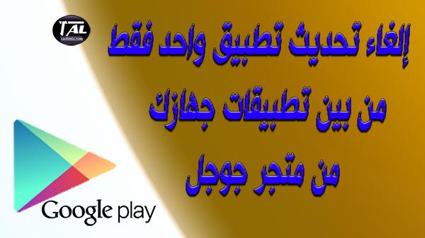 إلغاء تحديث تطبيق واحد فقط من بين تطبيقات جهازك من متجر جوجل google play store