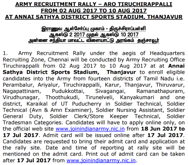 Army Recruitment Rally ARO Tiruchirappalli 2017 Army Recruitment Rally under the aegis of Headquarters Recruiting Zone, Chennai will be conducted by Army Recruiting Office Tiruchirappalli from 02-08-2017 to 10-10-2017 at Annai Sathya District Sports Stadium, Thanjavur to enroll eligible candidates into the Army from fourteen districts of TN State which is Perambalur, Ariyalur, Tiruchirappalli, Karur, Thanjavur, Thiruvarur, Nagapattinam, Pudukkottai, Sivagangai, Ramanathapuram, Virudhunagar, Thoothukudi, Tirunelveli, Kanyakumari and one district, Karaikal of UT Puducherry in Soldier Technical, Soldier Technical (Avn & Amn Examiner), Soldier Nursing Assistant, Soldier General Duty, Soldier Clerk/Store Keeper Technical, Soldier Tradesman Categories. Applicants will have to apply online only, on the official web site of Indian Army www.joinindianarmy.nic.in from 18-06-2017 to 17-07-2017. Admit card will be issued online after 17-07-2017. Applicants are requested to bring their call letter/ hall ticket & application at the rally site. Date and time of reporting at rally site will be mentioned on the entry card/ call letter. Print out of call letter may be downloading after 17-07-2017 through official website of Indian Army that is www.joinindianarmy.nic.in.   Date & time of Screening of documents, Physical Fitness Test, Physical Measurement Test will be intimated to the candidates on their registered e-mail ID and will also be mentioned on the hall ticket/ call letter.  For more info about Army Recruitment Rally ARO Tiruchirappalli like as post name, post wise education qualification, age limit, how to apply, salary details, physical standards, selection process, physical fitness test, important dates, etc applicants need to read given below all information very carefully.  www.joinindianarmy.nic.in Jobs Online Application Form Posts Name ->>  Soldier Technical Soldier Technical (Amn/ Avn) Soldier Nursing Assistant Soldier General Duty Soldier Tradesman Soldier Clerk/ Store Keeper Technical  Education Qualification ->>  Soldier Technical ->> Must Passed 10+2 / Intermediate Examination pass in Science with Physics, Chemistry, Maths and English with 50% marks in aggregate and 40% marks in each subject. Soldier Technical (Amn/ Avn) ->> Above or you must have three years Diploma in Engineering (Mechanical/ Electrical/ Automobiles/ Computer Science/ Electronic & Instrumentation Engineering) from a recognized Polytechnic Institution or University. Soldier General Duty ->> Must possessed 10th with 45% marks in aggregate and 33% in each subject Soldier Nursing Assistant ->> Must passed 10+2/Intermediate in Science with Physics, Chemistry, Biology and English with 40% marks in compulsory subjects and 50% marks in aggregate. Or must have B.Sc Degree (Botany/Zoology/ Bio Science) and English (simple pass). Soldier Tradesman ->>  House Keeper, Mess Keeper & Syce ->> Must have 8th class passed Chef, Washerman, Dresser, Steward, Tailor, Artisan (Wood Work), Artisan (Metallurgy), Support Staff(ER), Artisan (Construction) and all other trades ->> 10th Class Pass/ITI qualification in respective trades Soldier Clerk/ Store Keeper Technical ->> Must have obtained 50% marks in each subject and 60% marks in aggregate in class XII. You must have studied English and Math/Accts/ Book Keeping in Class XII or class X and should have secured minimum 50% marks. Note ->> Candidates with 10+2 Vocational Subjects are not eligible for Soldier Technical & Soldier Clerk/ Store Keeper Technical categories.  Age Limit ->> Minimum age is 17 years 6 month. Calculate Your Age  Pay Band ->> Selected candidates will Rs. 23,000/- per month as per 7th Pay Commission. Along with this, selected individuals will also get allowances as permissible in addition to other facilities such as free ration/ ration money, clothing, medical for self and accommodation, Railway warrant for self and dependents, Group Housing Scheme, Army Group Insurance Scheme of Rs 25, 00, 000/-.  Selection Process ->> Selection of the candidates will be done on the basis of their performance in Physical Standards, Physical Fitness Test and Medical Exam.   Physical Standards ->> Job Position Height (in cm) Weight (in Kg) Chest(in cm) Soldier Technical 165 50 50 77 cms & 5 cm expansion Soldier Technical (Amn/ Avn)    Soldier Nursing Assistant    Soldier General Duty    166   Soldier Tradesman  48 76 cms& 5 cms expansion Soldier Clerk/ Store Keeper Technical 162 50 77cms & 5 cms expansion Tatoo/ Engraving ->> Remember the fact; permanent body tattoos on any part of the body are not allowable except on inner face of forearm i.e from inside of elbow to the wrist and on the reverse side of palm/back (dorsal) side of hand.  Physical Fitness Test ->> You have to under this test to get placed under Indian Army Recruitment Rally. 6 KM Run for all categories - Gp- I – (Less than 5 min 30 secs) - Gp-II - (5 min 31 secs to 5 Min 45 secs) 9 Feet Ditch Jump Balancing Beam Pull Ups: minimum six  Medical Exam ->> Selected aspirants under Physical Fitness Test will undergo this test. Personals referred to MH at rally site will report to concerned specialist at MH Chennai / CH (AF) Bangalore along with 03 x latest passport size photographs as mentioned in advertisement.  Important Date ->> Last date to apply online ->> 17-07-2017  Indian Army Recruitment Rally Schedule ->> Indian Army Rally Date ->> 02-08-2017 to 10-08-2017 Rally Venue ->> Annai Sathya District Sports Stadium, Thanjavur Medical Exam Date ->> 03-08-2017  How to Apply ->> Interested applicants who are going to apply Indian Army Recruitment Rally they need to online application form through official website of Indian Army that is www.joinindianarmy.nic.in before 17-07-2017 & attend rally along with all documents with application form from 02-08-2017 to 10-08-2017.  Documents Obligatory ->> Contenders need to carry listed documents in original on the day of rally as per programme. Remember, documents should be laminated, arranged properly in a sequence and contained in a file cover along with one set of Photostat copy of each duly attested by a Gazetted Officer with his name and seal in English. SSC Mark Sheet (class X) Intermediate Mark Sheet (XII). Degree Mark Sheet and certificate. Nativity, Community, Caste & Date of Birth Certificate Transfer certificate in original in ENGLISH. Character Certificate from Village Sarpanch /Administrative Officer in English. (Not more than six month old) Study and Conduct Certificate from last education institute in English (Not more than six month old). Candidates to produce latest automated Nativity, Community and Date of Birth Certificate issued by District Administration of Tamil Nadu / UT of Puducherry in English. (Residence Certificate holders are not allowed to participate in the rally). Twelve latest coloured 34mm x 45mm passport size photographs not taken earlier than six months with Name and Date of Birth printed on bottom of photographs of the candidates.  Download Detailed Advertisement  Fill Online Application Form  Official Website  More Jobs Option ->> 10th/ 12th Pass Government Jobs Govt. Jobs  Defence Jobs Nursing Jobs  Latest Engineering Jobs Clerk Jobs  Jobs in Tamil Nadu