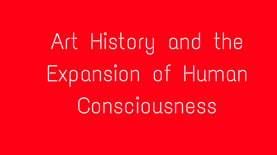 Art History and the Expansion of Human Consciousness