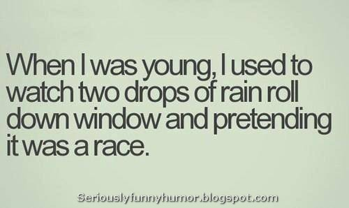 When I was young, I used to watch two drops of rain roll down window and pretending it was a race.