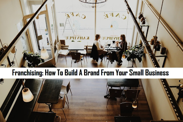 Franchising: How To Build A Brand From Your Small Business