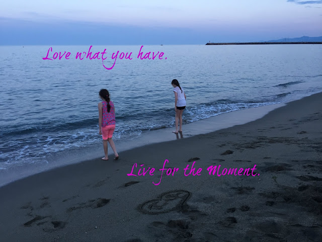 Love what you have Live for the moment