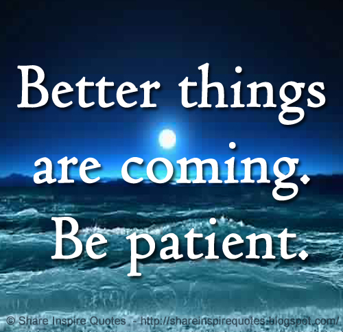 Better Things Are Coming Be Patient Share Inspire Quotes