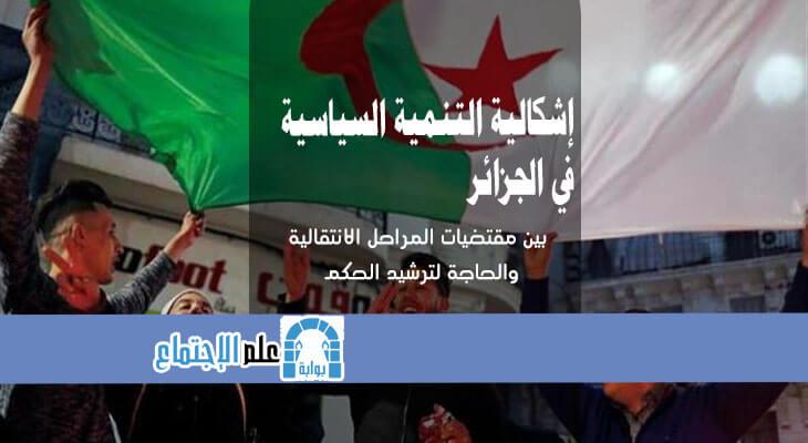 إشكالية التنمية السياسية في الجزائر بين مقتضيات المراحل الانتقالية والحاجة لترشيد الحكم
