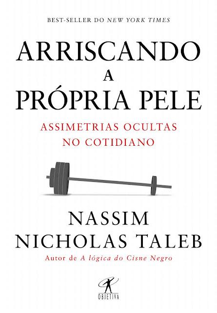 Arriscando a própria pele Assimetrias ocultas no cotidiano - Nassim Nicholas Taleb