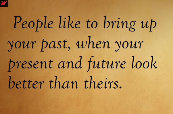 People like to bring up your past, when your present and future look better than theirs.