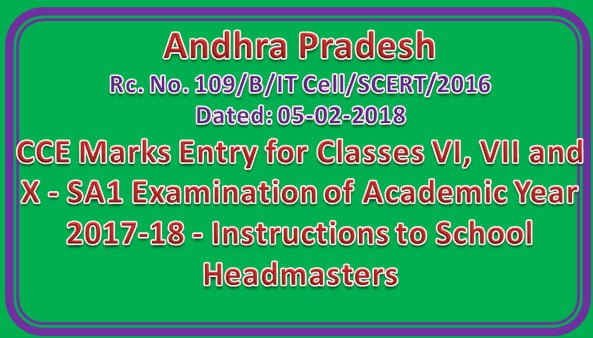 CCE Marks Entry for Classes VI, VII and X - SA1 Examination of Academic Year 2017-18 - Instructions to School Headmasters Rc. No. 109/B/IT Cell/SCERT/2016 Dated: 05-02-2018
